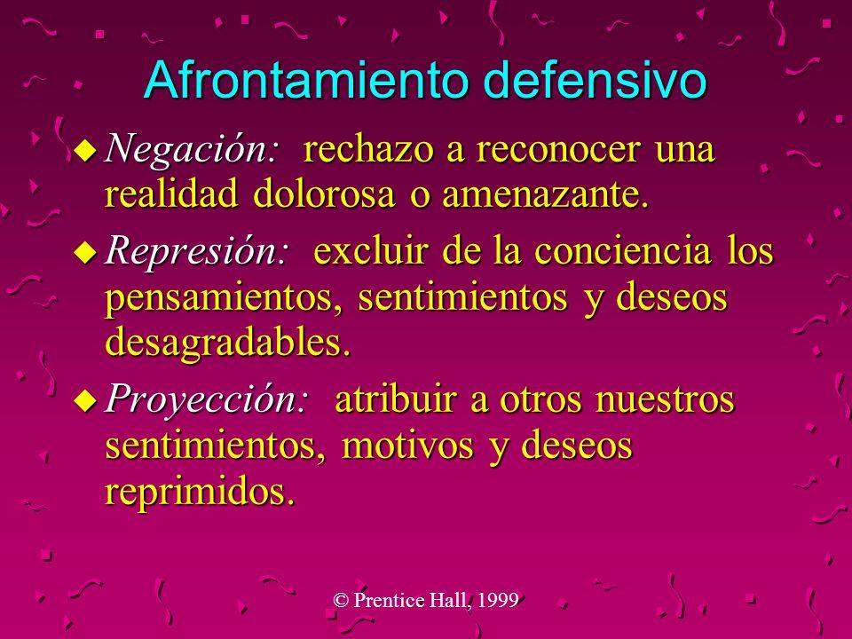 © Prentice Hall, 1999 Afrontamiento defensivo u Negación: rechazo a reconocer una realidad dolorosa o amenazante. u Represión: excluir de la concienci