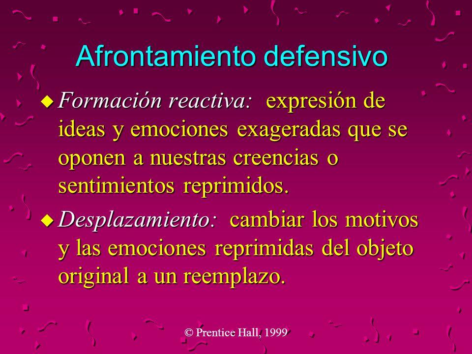 © Prentice Hall, 1999 Afrontamiento defensivo u Formación reactiva: expresión de ideas y emociones exageradas que se oponen a nuestras creencias o sen