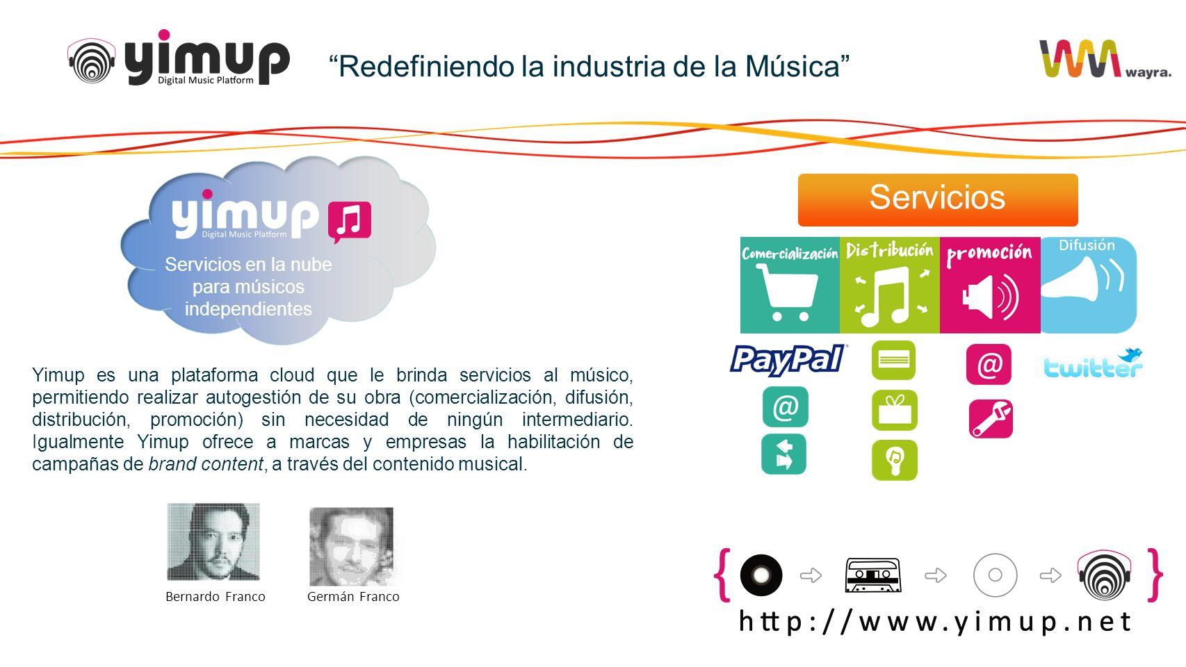 Redefiniendo la industria de la Música Difusión Servicios en la nube para músicos independientes Bernardo FrancoGermán Franco Yimup es una plataforma cloud que le brinda servicios al músico, permitiendo realizar autogestión de su obra (comercialización, difusión, distribución, promoción) sin necesidad de ningún intermediario.