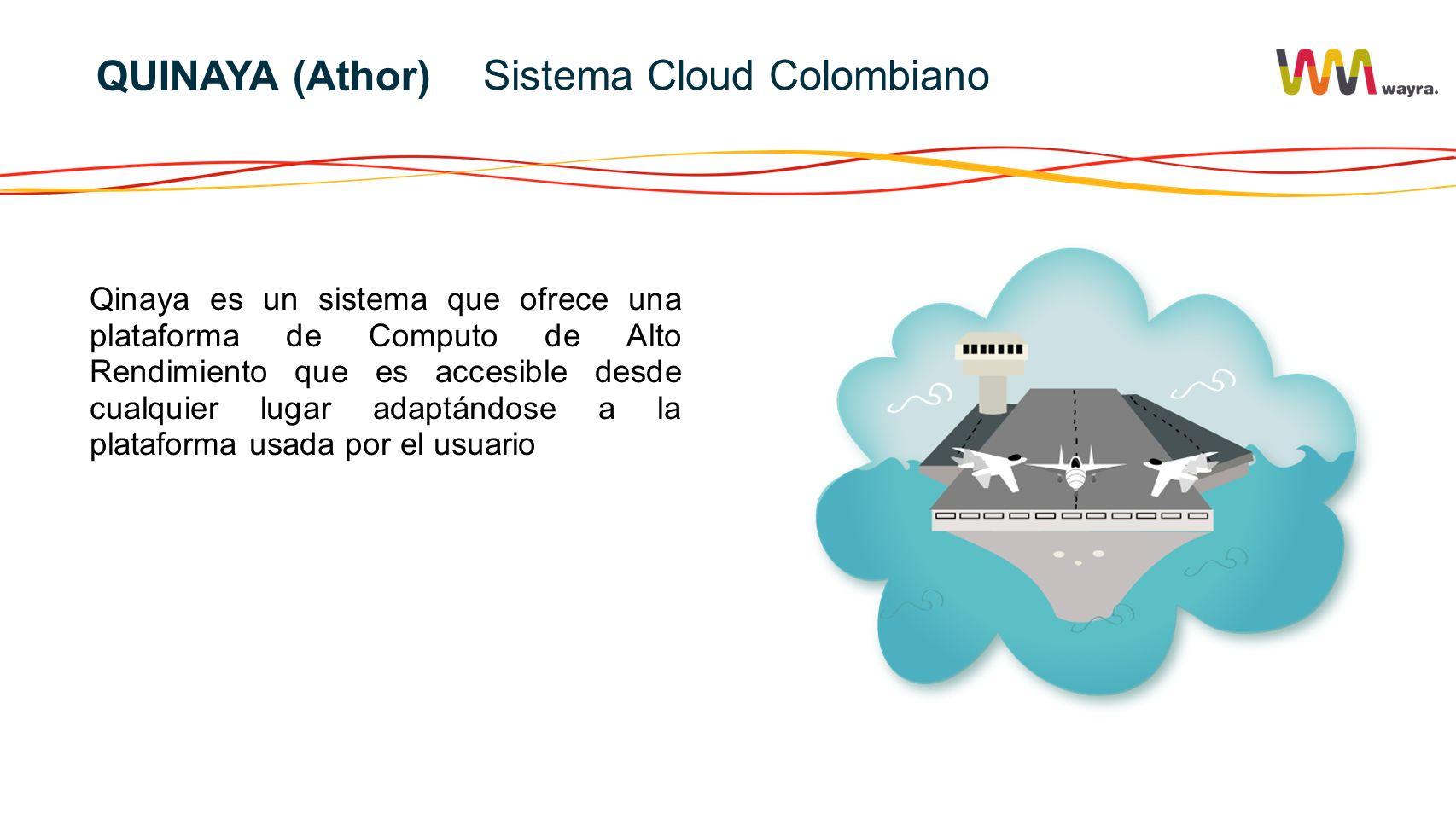 Qinaya es un sistema que ofrece una plataforma de Computo de Alto Rendimiento que es accesible desde cualquier lugar adaptándose a la plataforma usada por el usuario Sistema Cloud Colombiano QUINAYA (Athor)