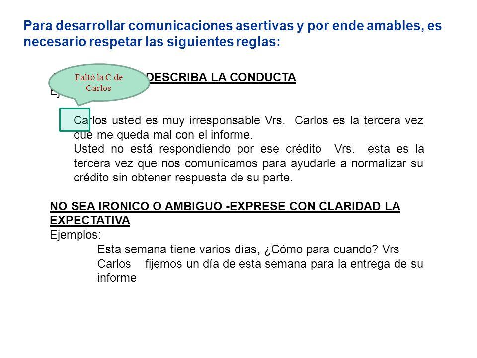 Para desarrollar comunicaciones asertivas y por ende amables, es necesario respetar las siguientes reglas: NO CALIFIQUE- DESCRIBA LA CONDUCTA Ejemplos