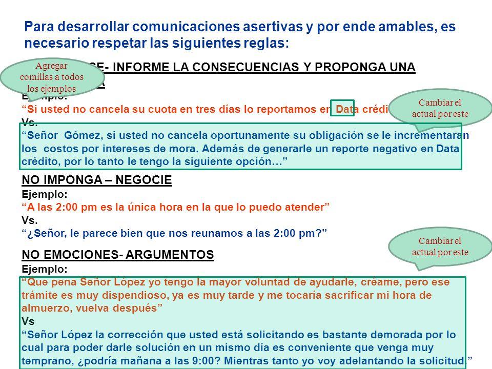 Para desarrollar comunicaciones asertivas y por ende amables, es necesario respetar las siguientes reglas: NO IMPONGA – NEGOCIE Ejemplos: Aquí lo espero el jueves a las cuatro Vrs.