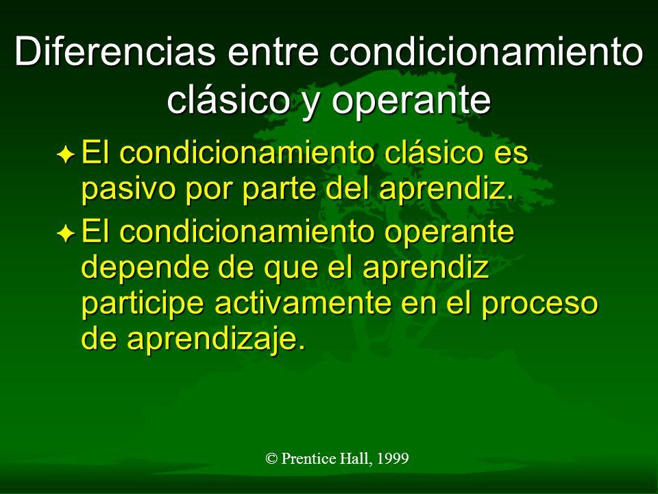 © Prentice Hall, 1999 Diferencias entre condicionamiento clásico y operante F En el condicionamiento operante, los reforzamientos actúan como incentivos para el aprendizaje.