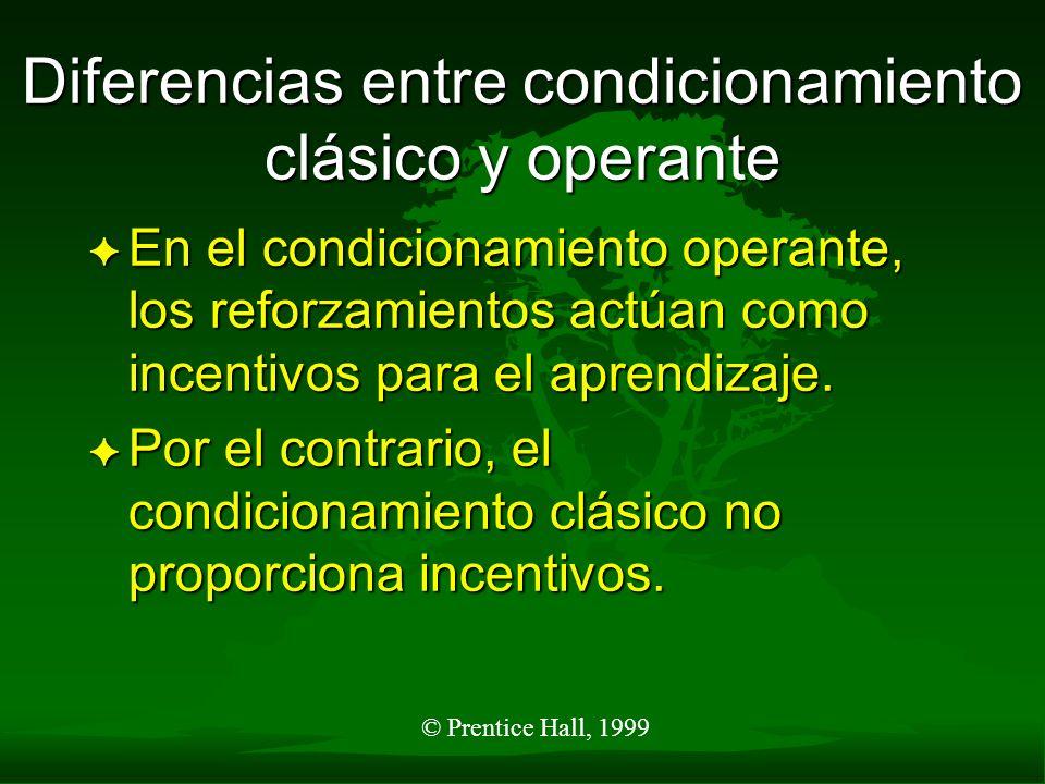 © Prentice Hall, 1999 Diferencias entre condicionamiento clásico y operante F En el condicionamiento operante, los reforzamientos actúan como incentiv