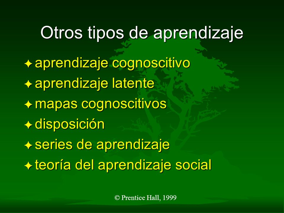 © Prentice Hall, 1999 Otros tipos de aprendizaje F aprendizaje cognoscitivo F aprendizaje latente F mapas cognoscitivos F disposición F series de apre