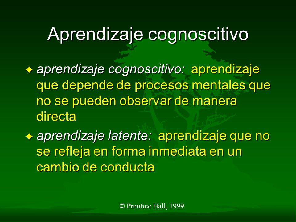 © Prentice Hall, 1999 Aprendizaje cognoscitivo F aprendizaje cognoscitivo: aprendizaje que depende de procesos mentales que no se pueden observar de m