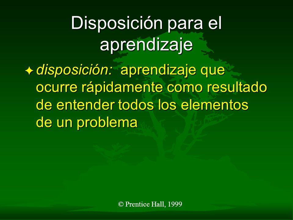 © Prentice Hall, 1999 Disposición para el aprendizaje F disposición: aprendizaje que ocurre rápidamente como resultado de entender todos los elementos