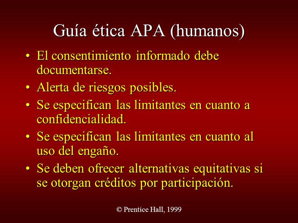 © Prentice Hall, 1999 Guía ética APA(animales) Los investigadores deberán garantizar una consideración adecuada sobre la comodidad, salud y tratamiento humanitario del animal.Los investigadores deberán garantizar una consideración adecuada sobre la comodidad, salud y tratamiento humanitario del animal.