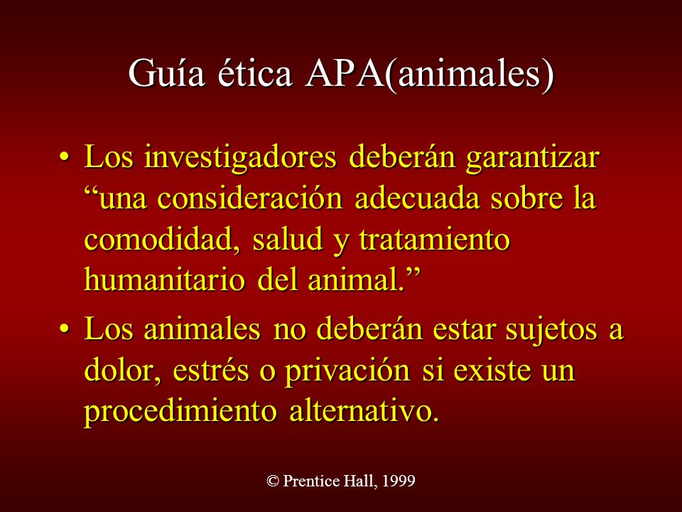 © Prentice Hall, 1999 Guía ética APA(animales) Los investigadores deberán garantizar una consideración adecuada sobre la comodidad, salud y tratamient