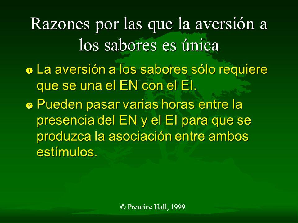 © Prentice Hall, 1999 Razones por las que la aversión a los sabores es única La aversión a los sabores sólo requiere que se una el EN con el EI. La av