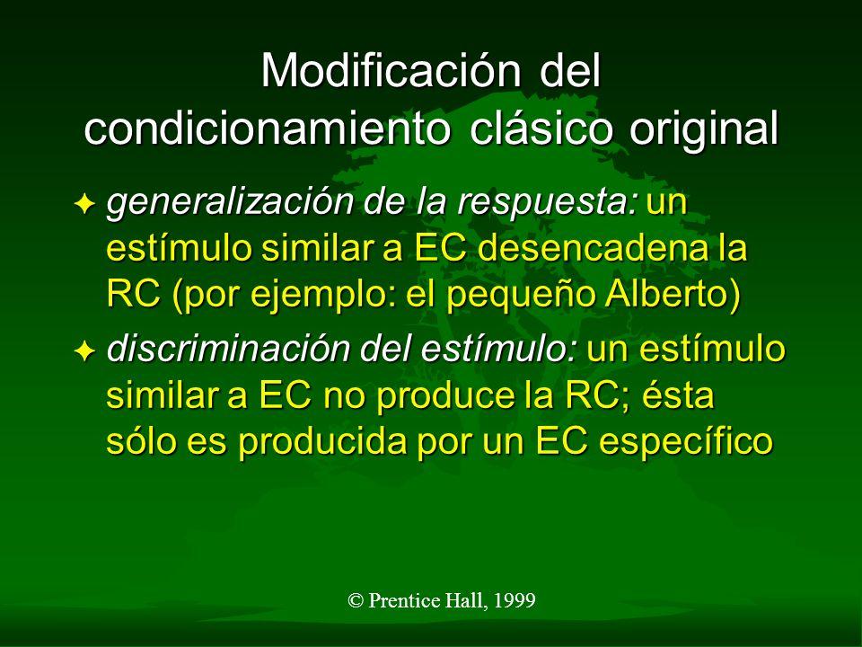 © Prentice Hall, 1999 Modificación del condicionamiento clásico original F generalización de la respuesta: un estímulo similar a EC desencadena la RC