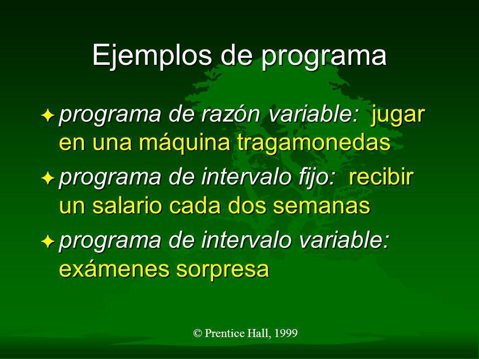 © Prentice Hall, 1999 Ejemplos de programa F reforzamiento continuo: poner dinero en un parquímetro para evitar una infracción F programa de razón fij