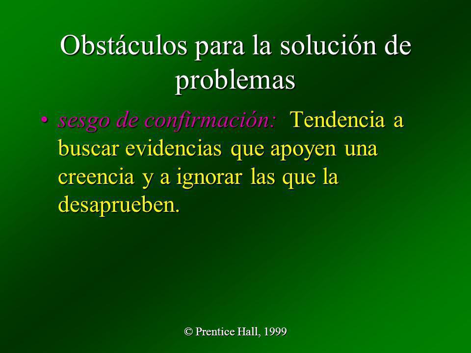 © Prentice Hall, 1999 Obstáculos para la solución de problemas sesgo de confirmación: Tendencia a buscar evidencias que apoyen una creencia y a ignora