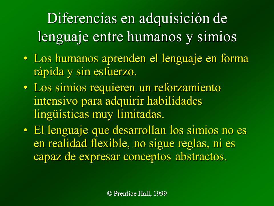 © Prentice Hall, 1999 Diferencias en adquisición de lenguaje entre humanos y simios Los humanos aprenden el lenguaje en forma rápida y sin esfuerzo.Los humanos aprenden el lenguaje en forma rápida y sin esfuerzo.