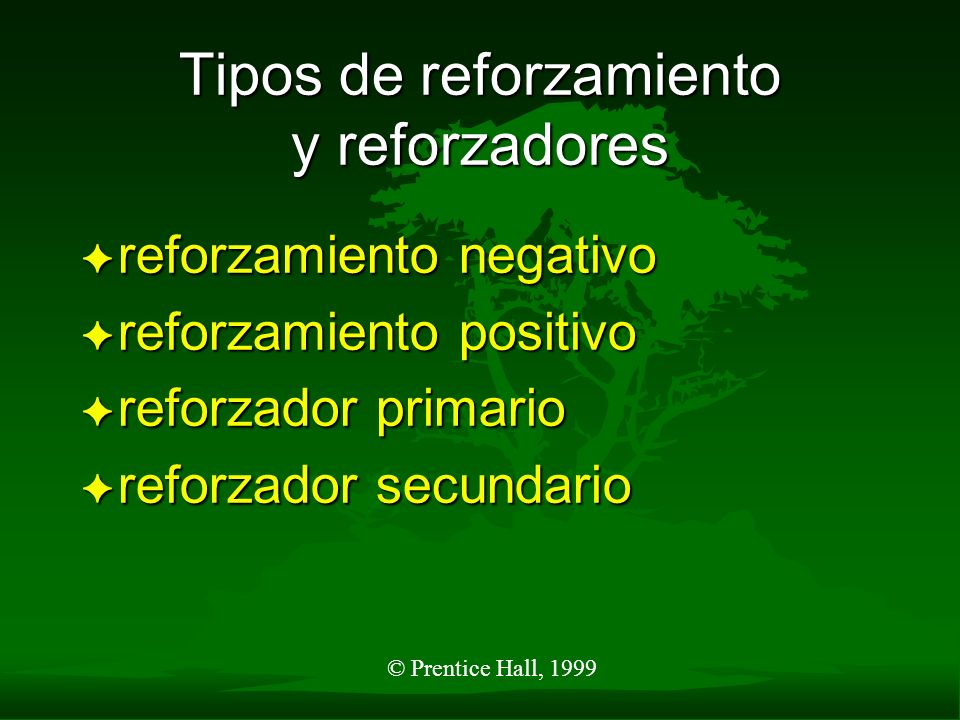 © Prentice Hall, 1999 Tipos de reforzamiento y reforzadores F reforzamiento negativo F reforzamiento positivo F reforzador primario F reforzador secun
