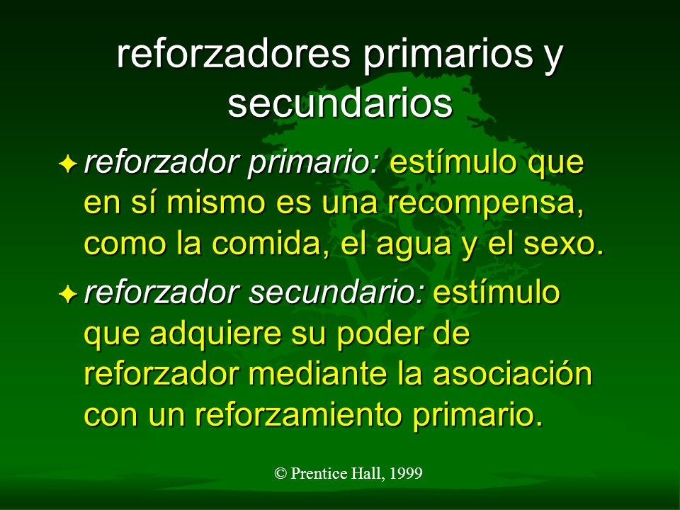 © Prentice Hall, 1999 reforzadores primarios y secundarios F reforzador primario: estímulo que en sí mismo es una recompensa, como la comida, el agua
