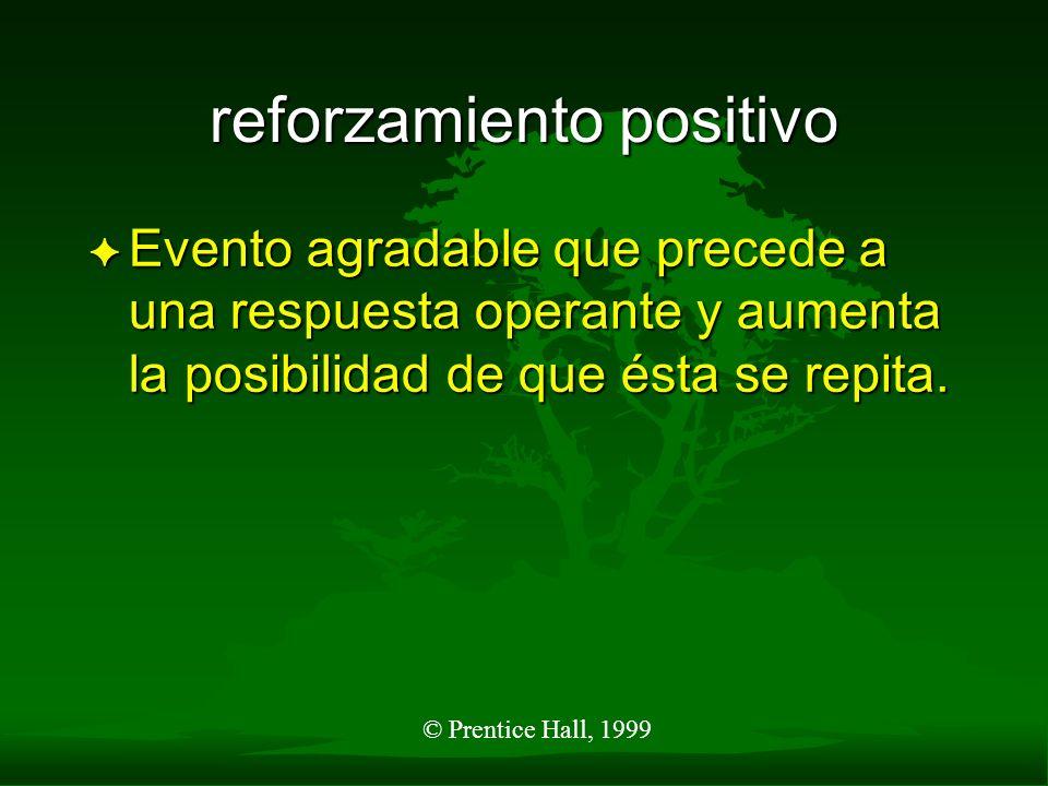 © Prentice Hall, 1999 reforzamiento positivo F Evento agradable que precede a una respuesta operante y aumenta la posibilidad de que ésta se repita.