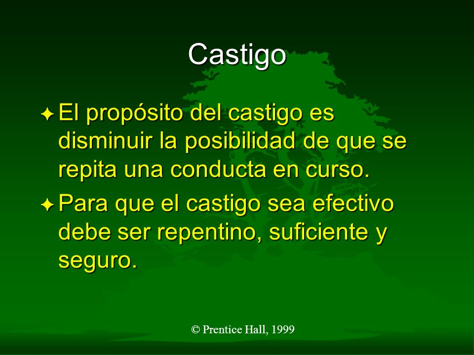© Prentice Hall, 1999 Castigo F El propósito del castigo es disminuir la posibilidad de que se repita una conducta en curso. F Para que el castigo sea