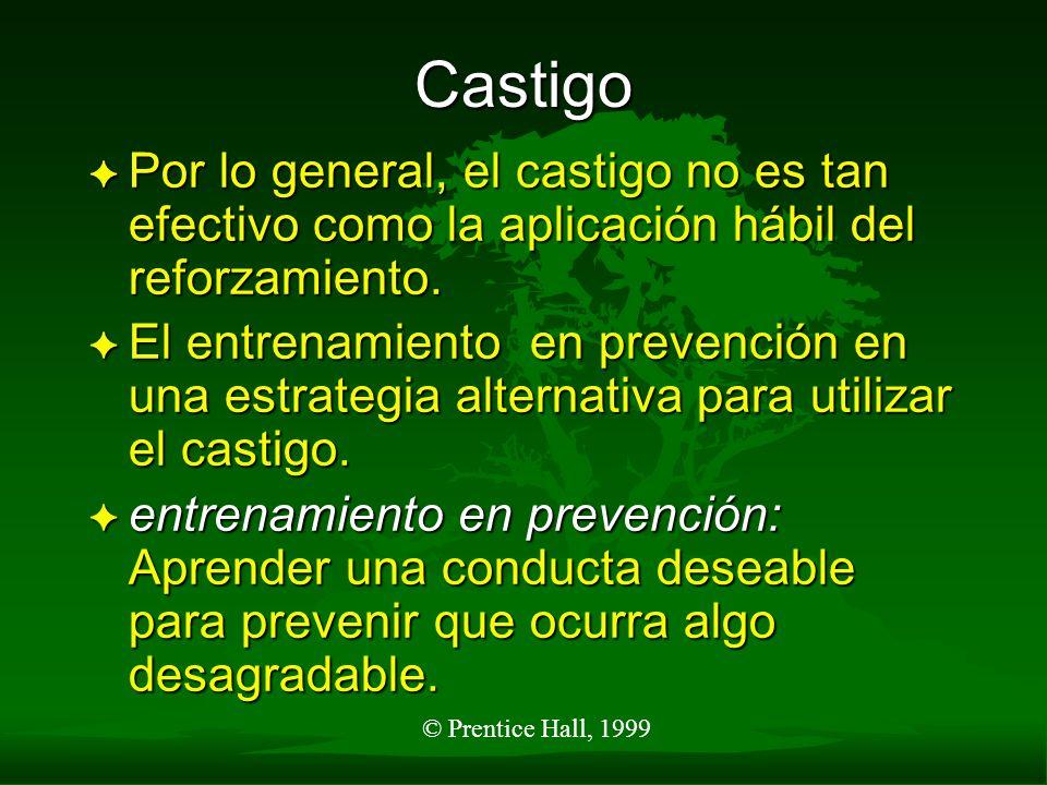 © Prentice Hall, 1999 Castigo F Por lo general, el castigo no es tan efectivo como la aplicación hábil del reforzamiento. F El entrenamiento en preven