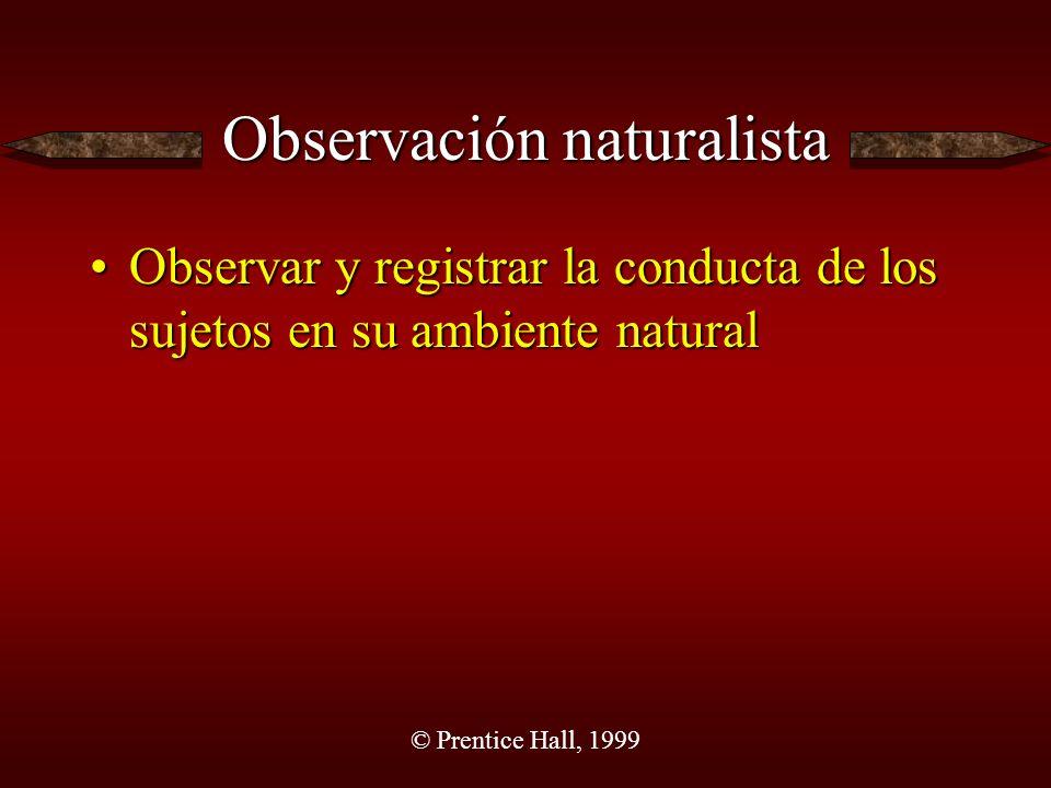 © Prentice Hall, 1999 Observación naturalista Observar y registrar la conducta de los sujetos en su ambiente naturalObservar y registrar la conducta de los sujetos en su ambiente natural