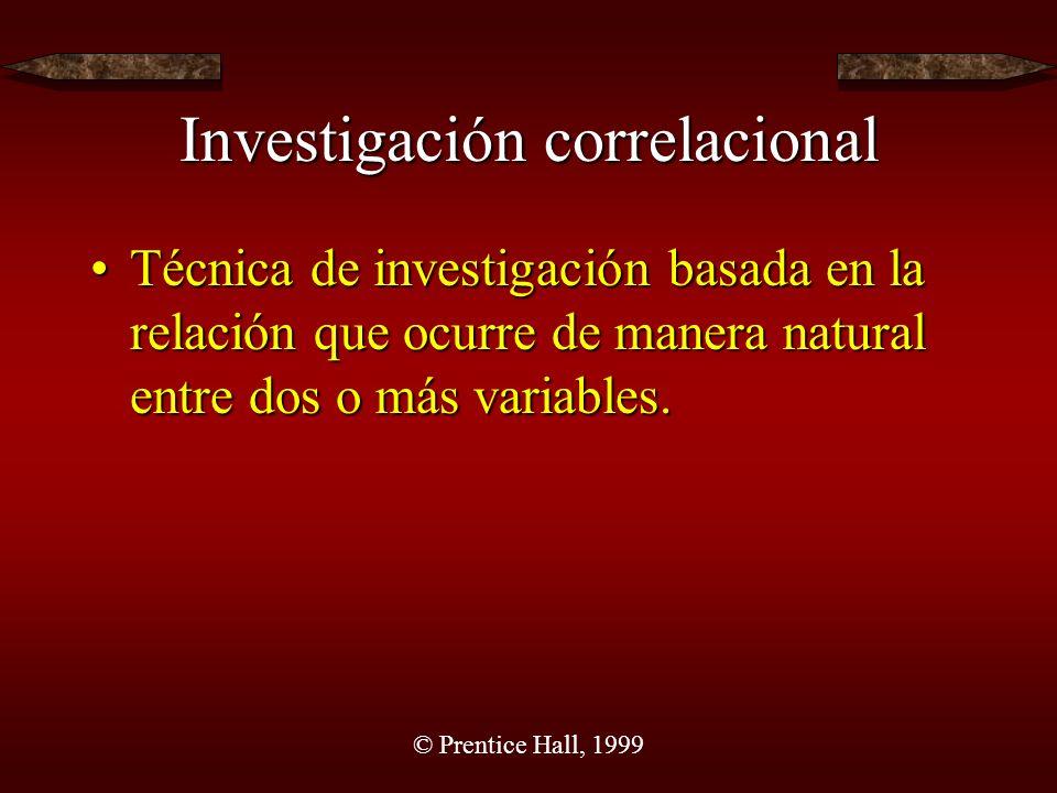 © Prentice Hall, 1999 Investigación correlacional Técnica de investigación basada en la relación que ocurre de manera natural entre dos o más variables.Técnica de investigación basada en la relación que ocurre de manera natural entre dos o más variables.