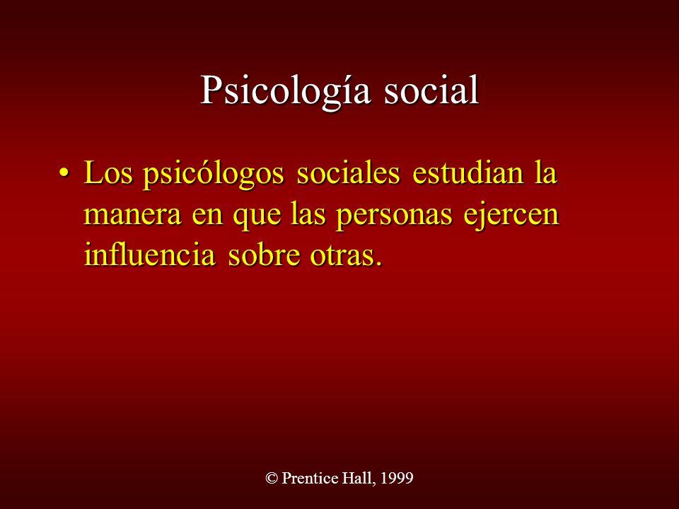 © Prentice Hall, 1999 Psicología social Los psicólogos sociales estudian la manera en que las personas ejercen influencia sobre otras.Los psicólogos s