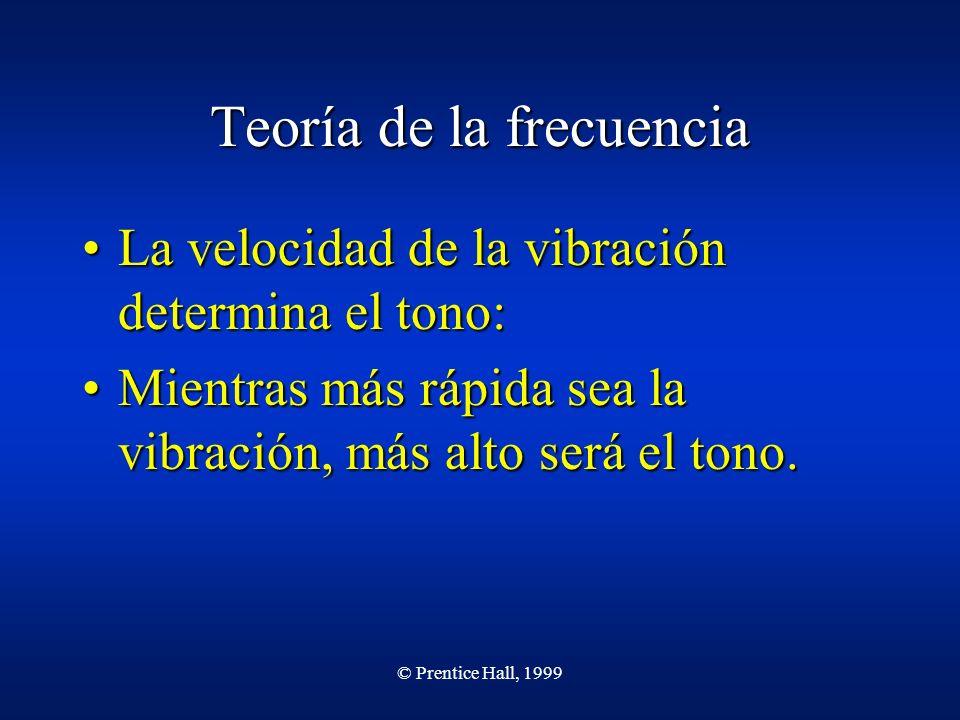 © Prentice Hall, 1999 Teoría de la frecuencia La velocidad de la vibración determina el tono:La velocidad de la vibración determina el tono: Mientras más rápida sea la vibración, más alto será el tono.Mientras más rápida sea la vibración, más alto será el tono.