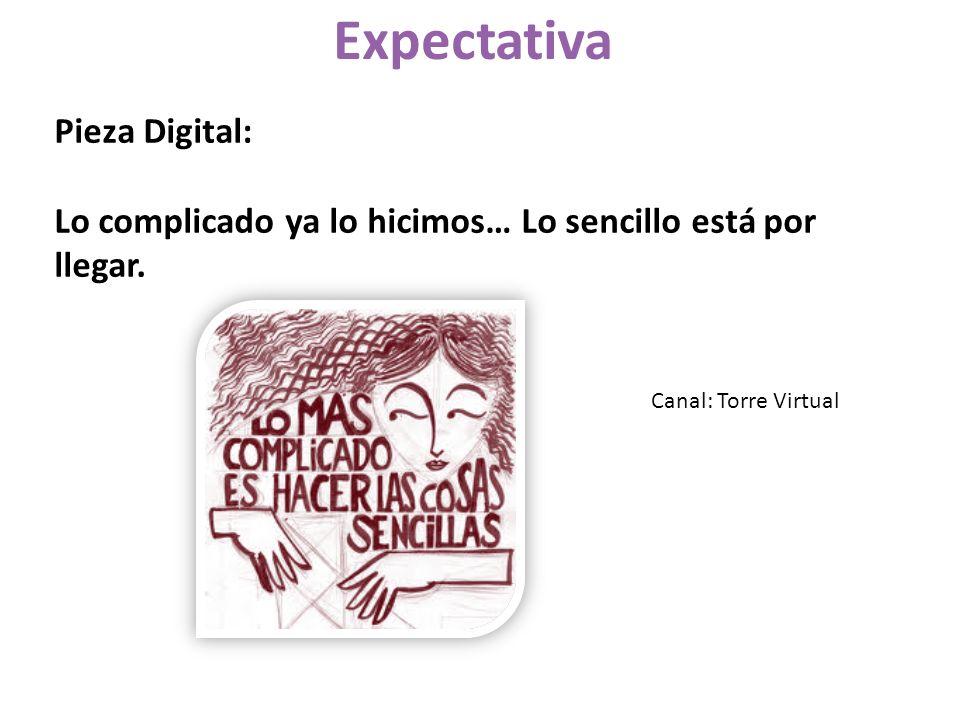 Pieza Digital: Lo complicado ya lo hicimos… Lo sencillo está por llegar. Expectativa Canal: Torre Virtual
