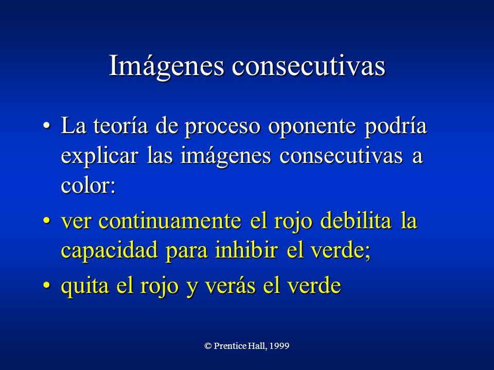 © Prentice Hall, 1999 Imágenes consecutivas La teoría de proceso oponente podría explicar las imágenes consecutivas a color:La teoría de proceso opone