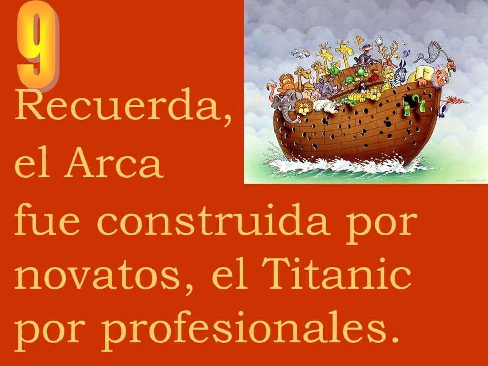 Recuerda, el Arca fue construida por novatos, el Titanic por profesionales.