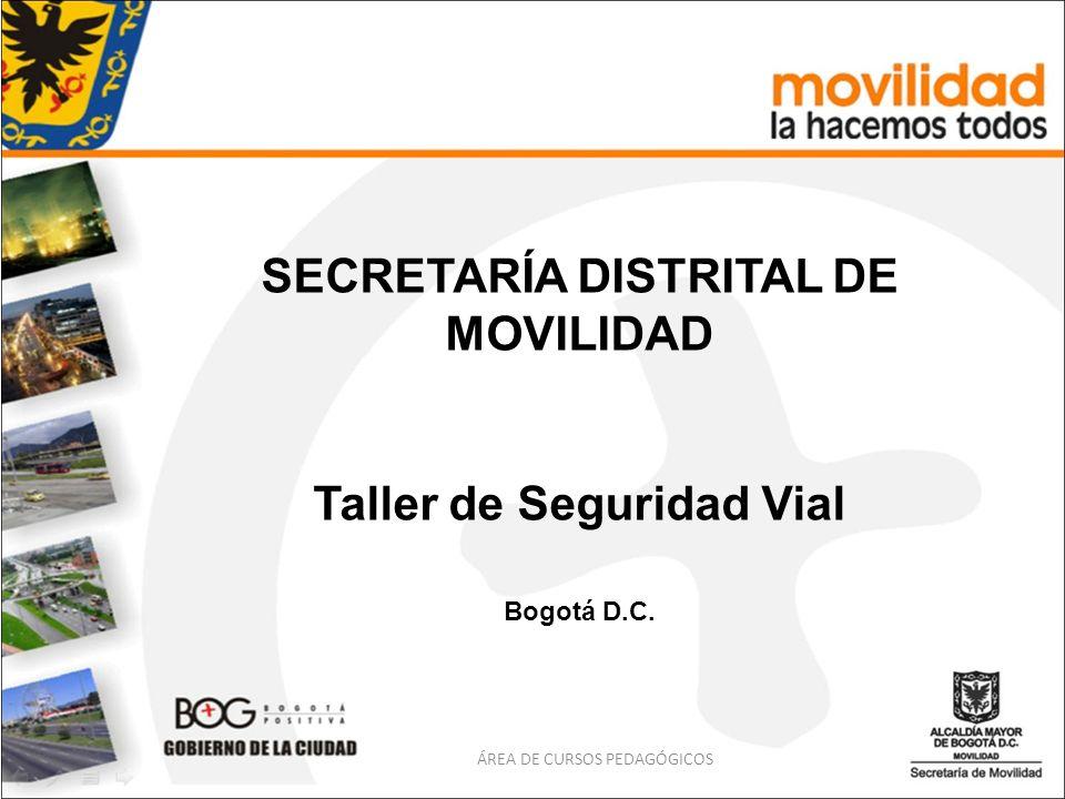 SECRETARÍA DISTRITAL DE MOVILIDAD Taller de Seguridad Vial Bogotá D.C. ÁREA DE CURSOS PEDAGÓGICOS