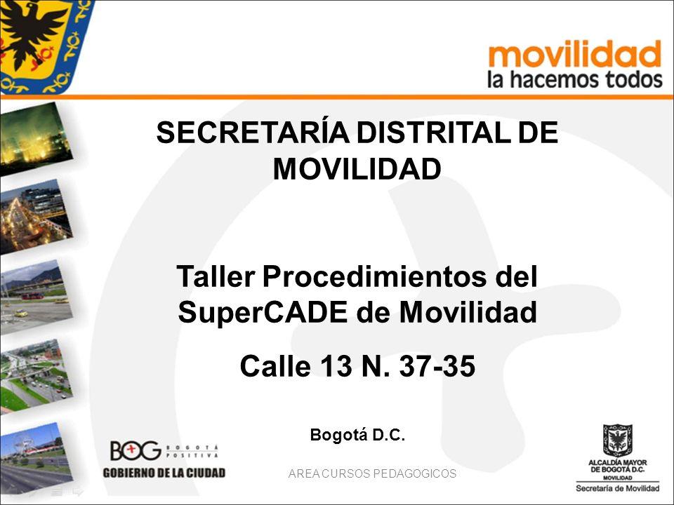 AREA CURSOS PEDAGOGICOS SECRETARÍA DISTRITAL DE MOVILIDAD Taller Procedimientos del SuperCADE de Movilidad Calle 13 N. 37-35 Bogotá D.C.