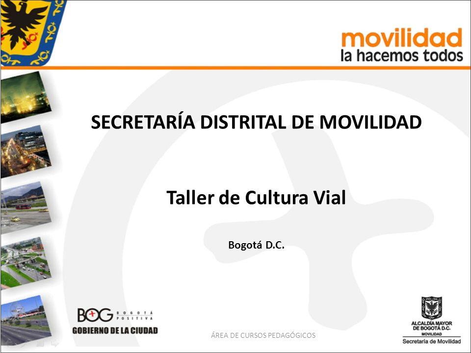 SECRETARÍA DISTRITAL DE MOVILIDAD Taller de Cultura Vial Bogotá D.C. ÁREA DE CURSOS PEDAGÓGICOS