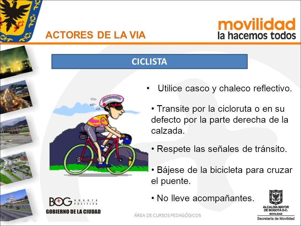Utilice casco y chaleco reflectivo. ACTORES DE LA VIA CICLISTA ÁREA DE CURSOS PEDAGÓGICOS Transite por la cicloruta o en su defecto por la parte derec