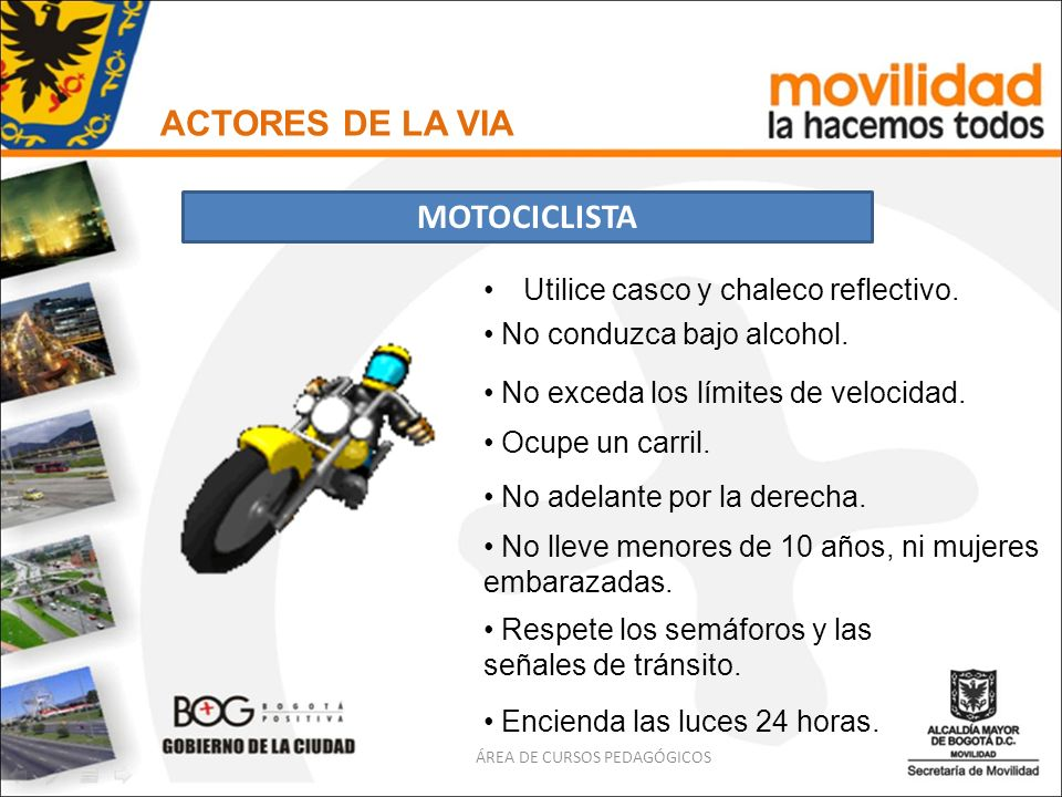 Utilice casco y chaleco reflectivo. ACTORES DE LA VIA MOTOCICLISTA ÁREA DE CURSOS PEDAGÓGICOS No conduzca bajo alcohol. No exceda los límites de veloc