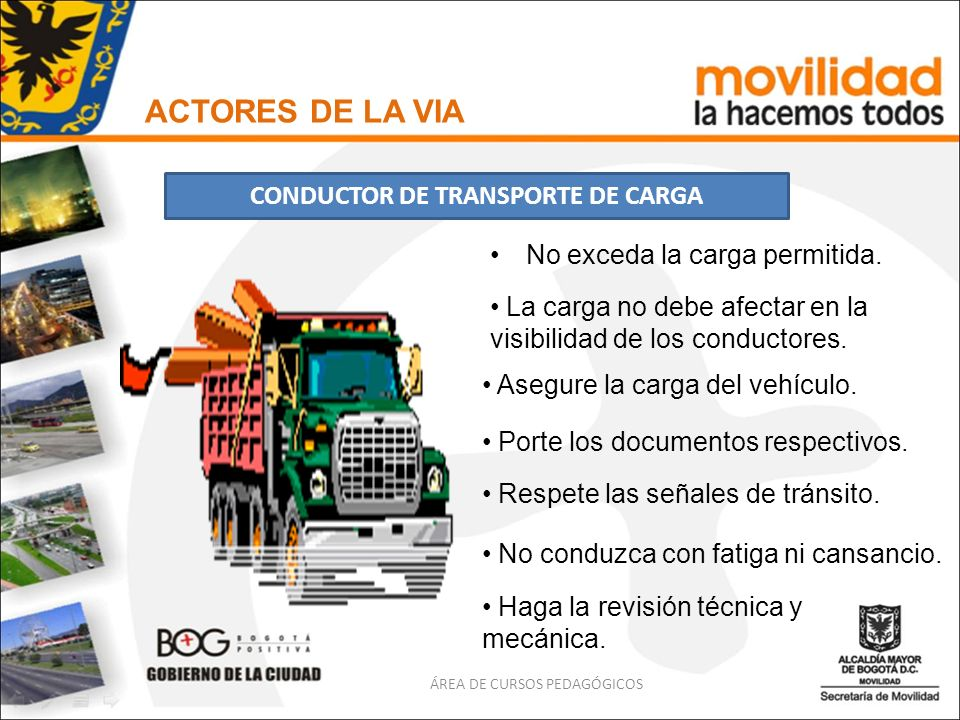 No exceda la carga permitida. ACTORES DE LA VIA CONDUCTOR DE TRANSPORTE DE CARGA ÁREA DE CURSOS PEDAGÓGICOS La carga no debe afectar en la visibilidad