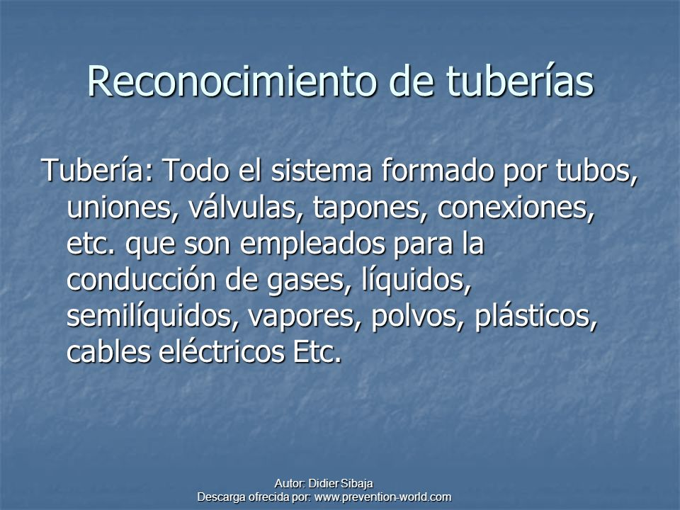 Autor: Didier Sibaja Descarga ofrecida por: www.prevention-world.com Reconocimiento de tuberías Tubería: Todo el sistema formado por tubos, uniones, v