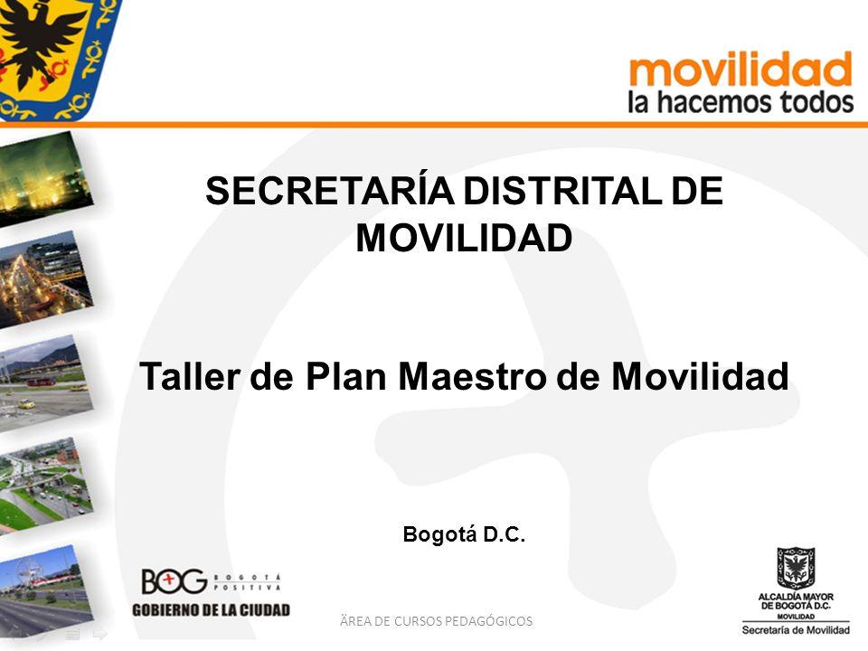 SECRETARÍA DISTRITAL DE MOVILIDAD Taller de Plan Maestro de Movilidad Bogotá D.C. ÄREA DE CURSOS PEDAGÓGICOS