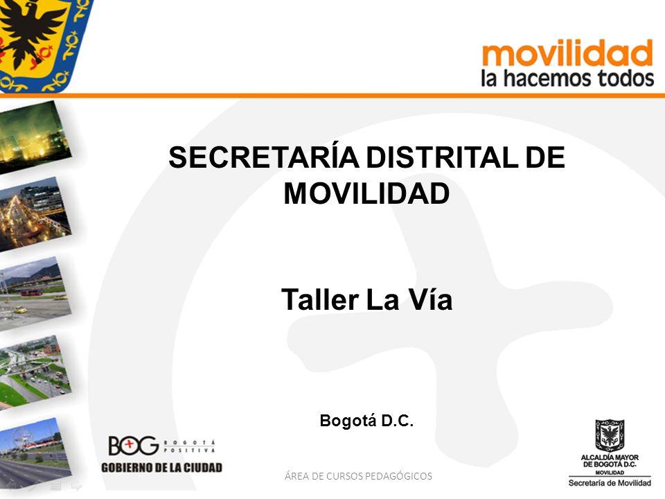 ÁREA DE CURSOS PEDAGÓGICOS SECRETARÍA DISTRITAL DE MOVILIDAD Taller La Vía Bogotá D.C.