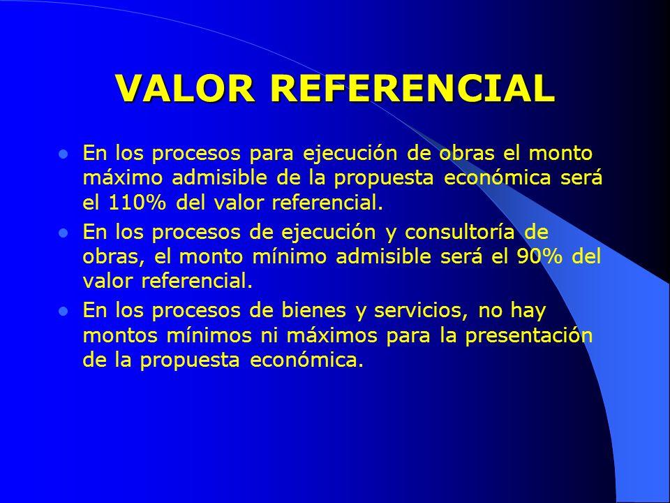 VALOR REFERENCIAL En los procesos para ejecución de obras el monto máximo admisible de la propuesta económica será el 110% del valor referencial. En l