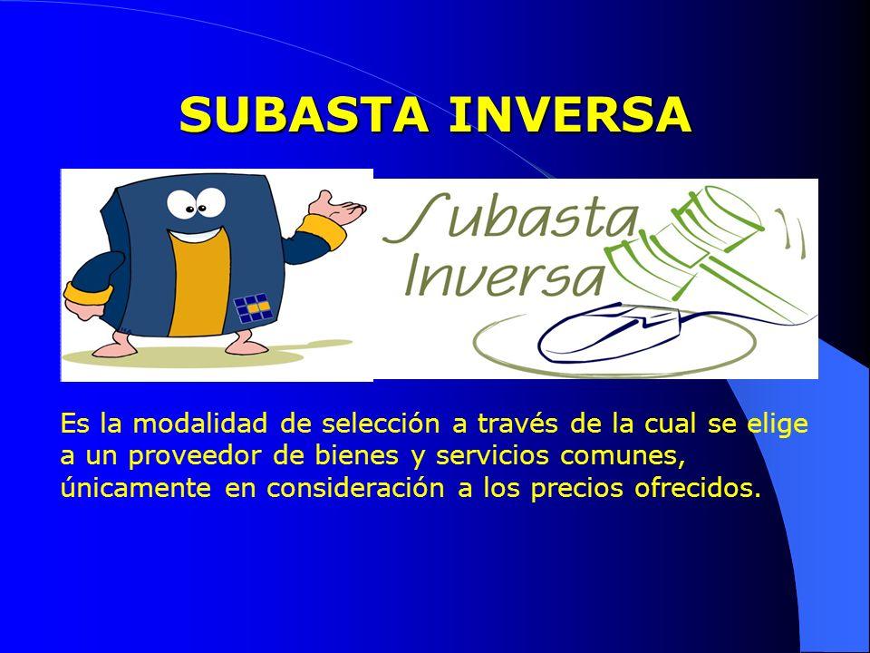 SUBASTA INVERSA Es la modalidad de selección a través de la cual se elige a un proveedor de bienes y servicios comunes, únicamente en consideración a