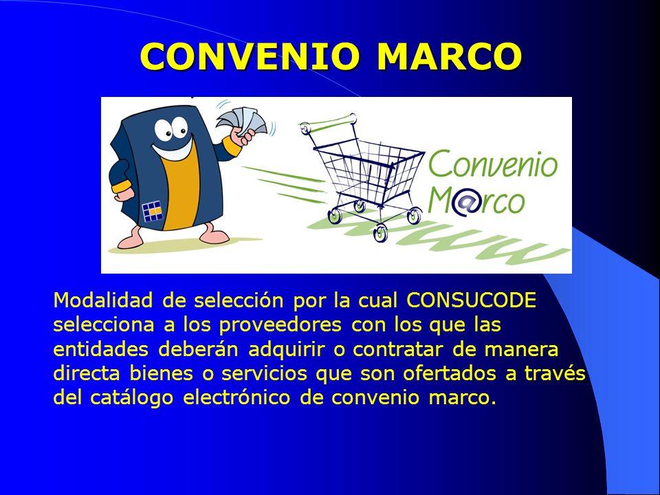 CONVENIO MARCO Modalidad de selección por la cual CONSUCODE selecciona a los proveedores con los que las entidades deberán adquirir o contratar de man