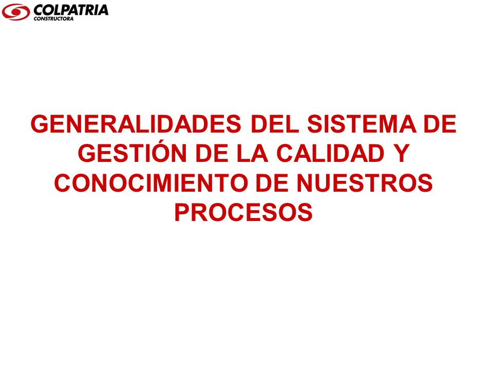 Bienvenido a Constructora Colpatria, en ésta presentación encontrará las generalidades de nuestro Sistema de Gestión de la Calidad y sus lineamientos