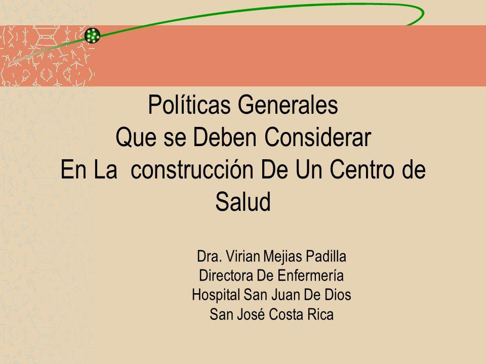 Políticas Generales Que se Deben Considerar En La construcción De Un Centro de Salud Dra. Virian Mejias Padilla Directora De Enfermería Hospital San J