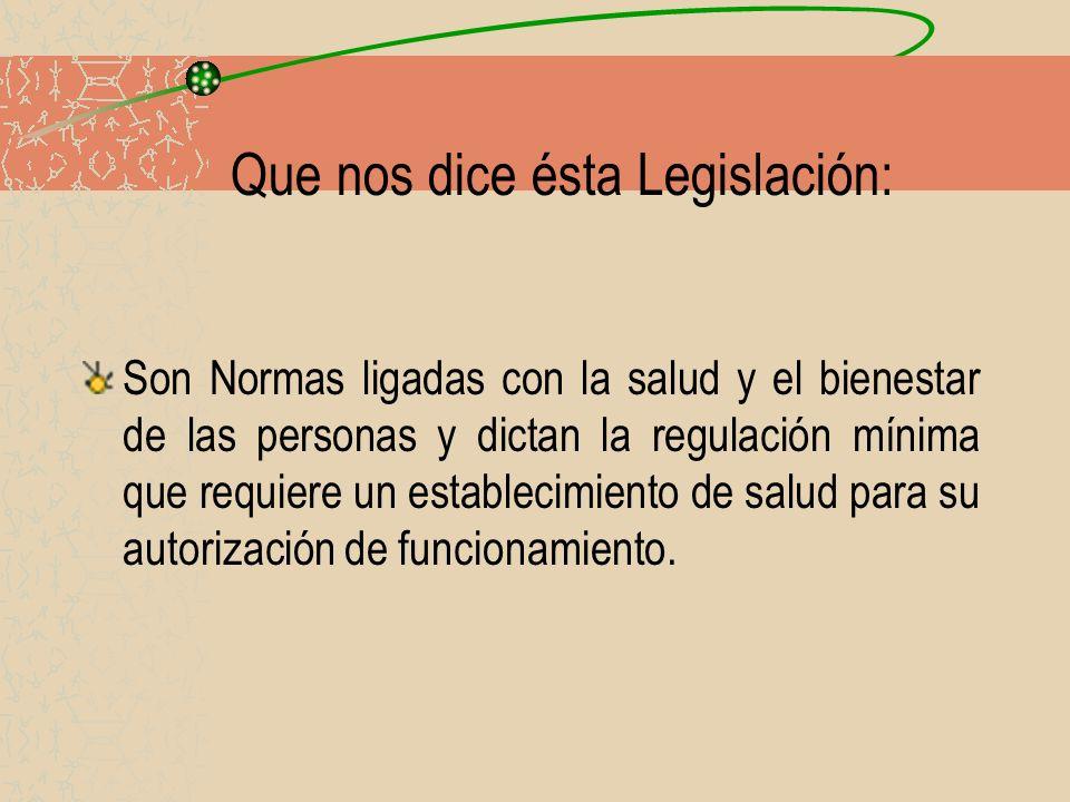 Que nos dice ésta Legislación: Son Normas ligadas con la salud y el bienestar de las personas y dictan la regulación mínima que requiere un establecim