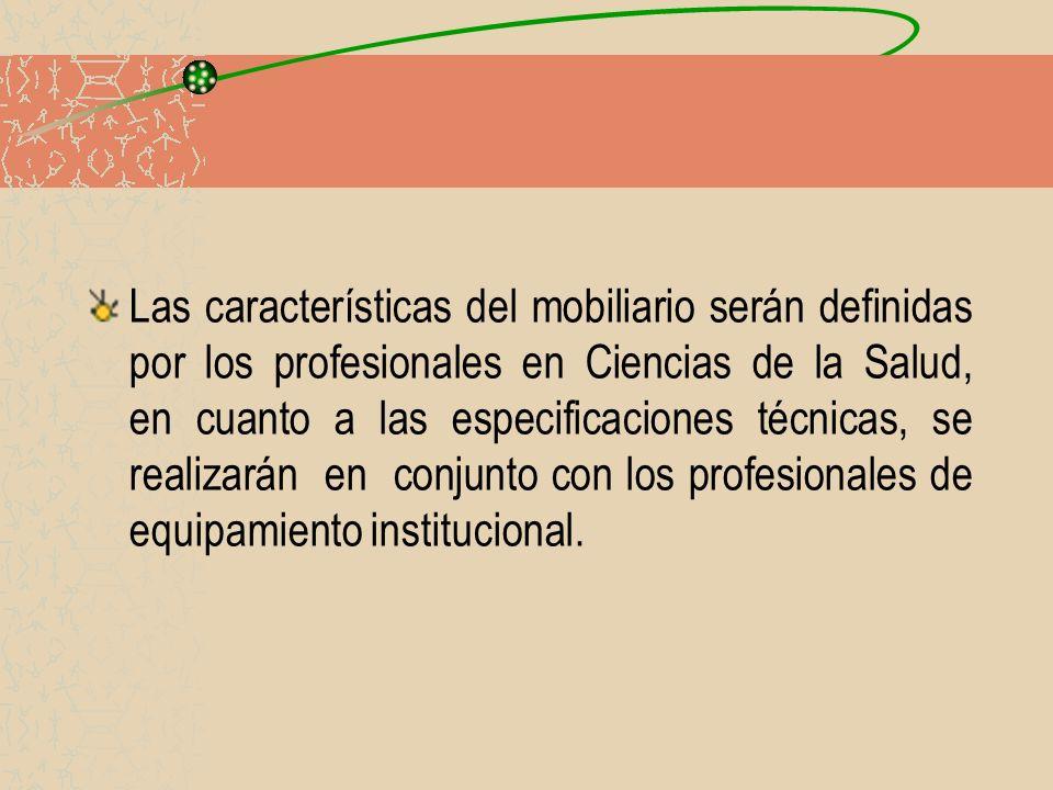 Las características del mobiliario serán definidas por los profesionales en Ciencias de la Salud, en cuanto a las especificaciones técnicas, se realiz
