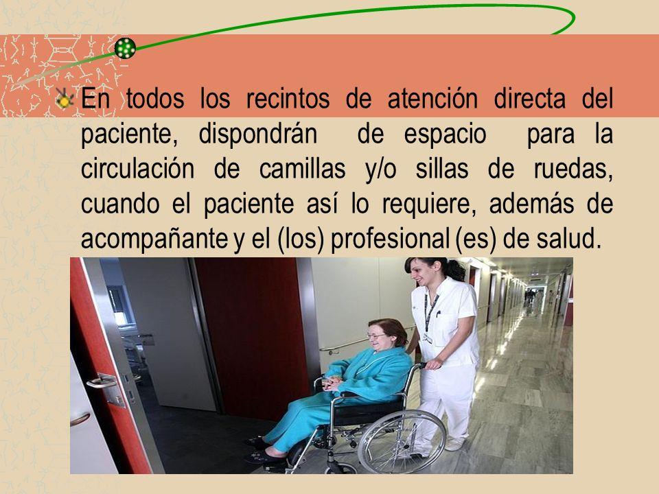 En todos los recintos de atención directa del paciente, dispondrán de espacio para la circulación de camillas y/o sillas de ruedas, cuando el paciente
