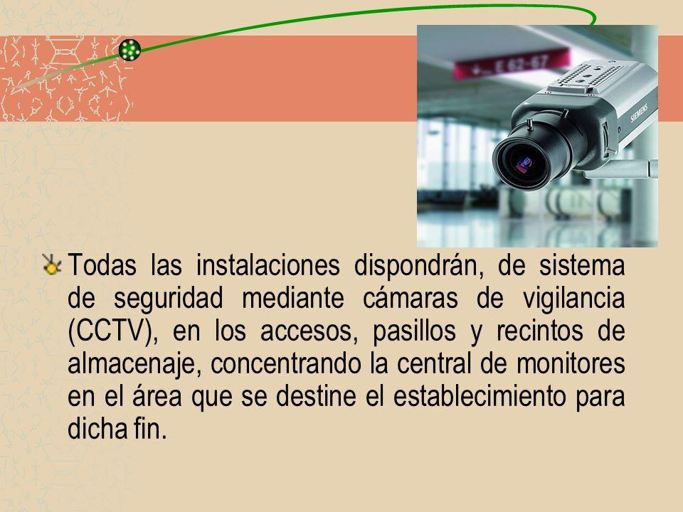 Todas las instalaciones dispondrán, de sistema de seguridad mediante cámaras de vigilancia (CCTV), en los accesos, pasillos y recintos de almacenaje,