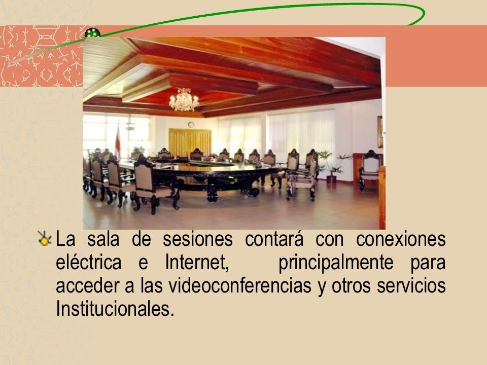 La sala de sesiones contará con conexiones eléctrica e Internet, principalmente para acceder a las videoconferencias y otros servicios Institucionales