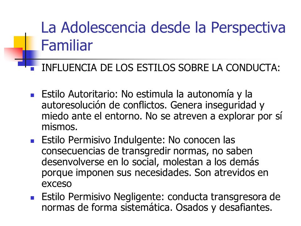 La Adolescencia desde la Perspectiva Familiar INFLUENCIA DE LOS ESTILOS SOBRE LA CONDUCTA: Estilo Autoritario: No estimula la autonomía y la autoresol
